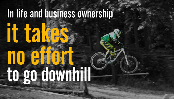In life and business ownership it takes no effort to go downhill