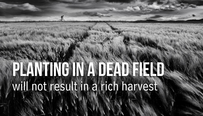 Planting in a dead field will not result in a rich harvest