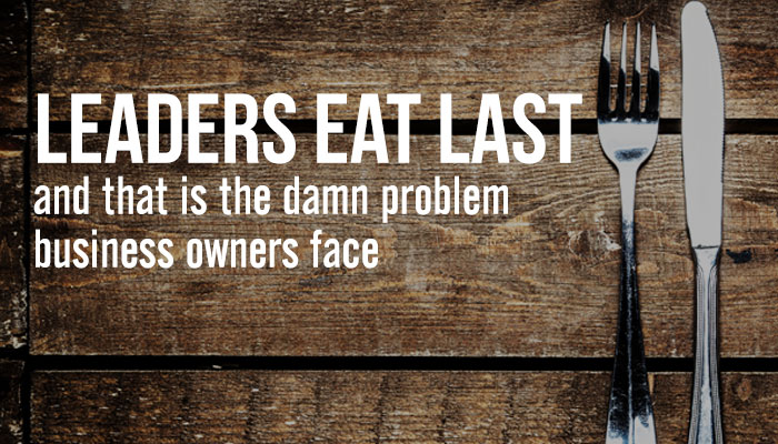 Leaders eat last and that is the damn problem business owners face