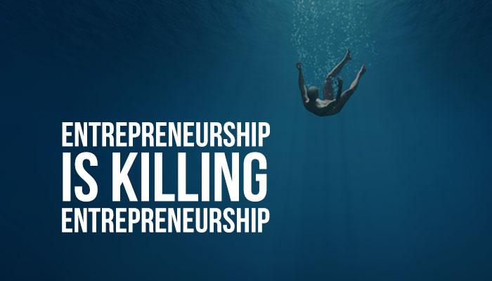 Entrepreneurship is killing entrepreneurship