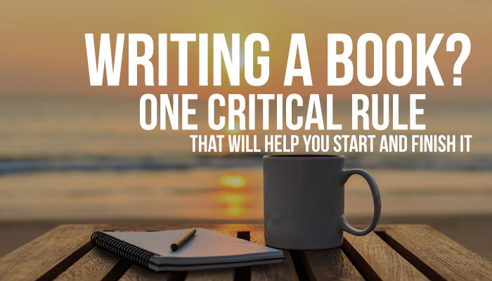 Writing a book? One critical rule that will help you start and finish it