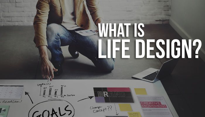 What life design is. Why you should seriously consider it