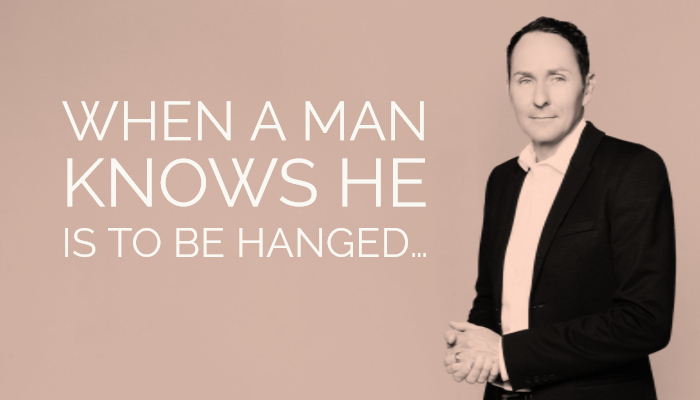 When a man knows he is to be hanged…