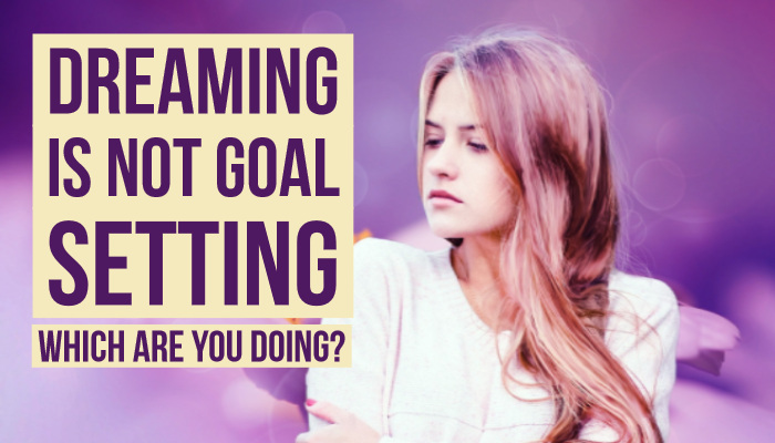 Dreaming is not goal setting.Which are you doing?