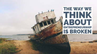 The way we think about entrepreneurship is broken