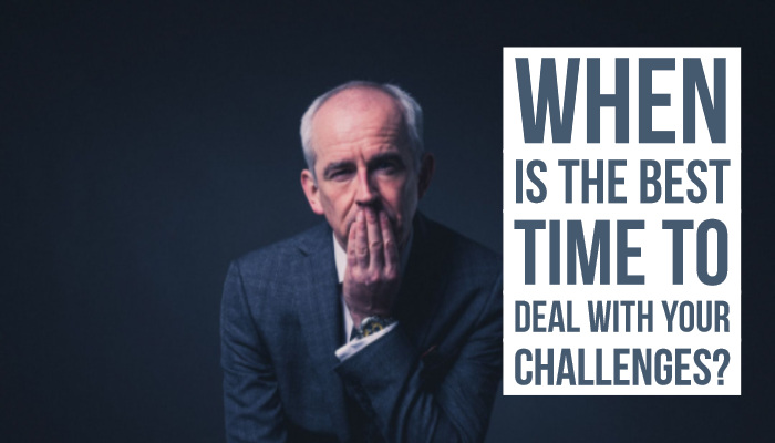 When is the best time to deal with your challenges?