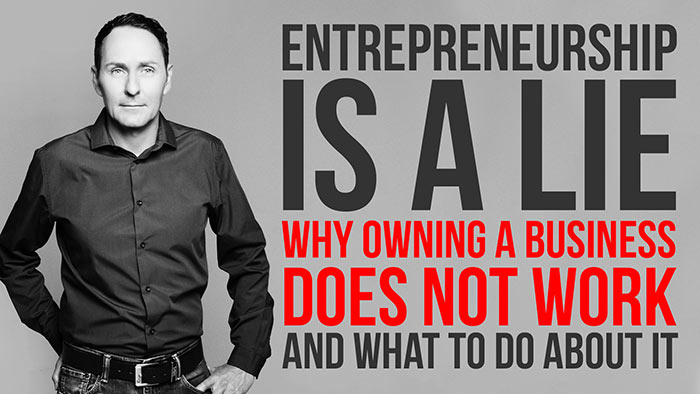 Entrepreneurship is a lie- Why owning a business does not work and what to do about it